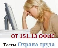 ОТ 151.13 Тесты с ссылками на правильные ответы в НТД по  аттестация  требований  охраны труда для работников учреждений (офисов)