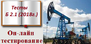 Б.2.1 Тесты (12.11. 2018 г) Эксплуатация объектов нефтяной и газовой промышленности с ссылками на правильные ответы в НТД